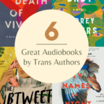 6 Great Audiobooks by Trans Authors