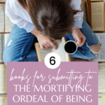 6 Books for Submitting to the Mortifying Ordeal of Being Known